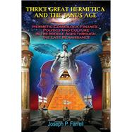 Thrice Great Hermetica and the Janus Age: Hermetic Cosmology, Finance, Politics and Culture in the Middle Ages Through the Late Renaissance by Farrell, Joseph P., 9781939149336