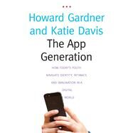 The App Generation: How Today's Youth Navigate Identity, Intimacy, and Imagination in a Digital World by Gardner, Howard; Davis, Katie, 9780300209341