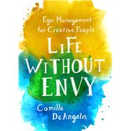 Life Without Envy Ego Management for Creative People by DeAngelis, Camille, 9781250099341