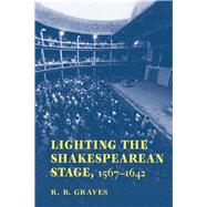 Lighting the Shakespearean Stage, 1567 - 1642 by Graves, Robert B., 9780809329342