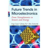 Future Trends in Microelectronics From Nanophotonics to Sensors to Energy by Luryi, Serge; Xu, Jimmy; Zaslavsky, Alexander, 9780470649343