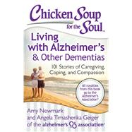 Chicken Soup for the Soul: Living with Alzheimer's & Other Dementias 101 Stories of Caregiving, Coping, and Compassion by Newmark, Amy; Geiger, Angela Timashenka, 9781611599343