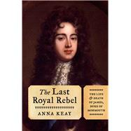 The Last Royal Rebel The Life and Death of James, Duke of Monmouth by Keay, Anna, 9781620409343