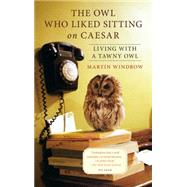 The Owl Who Liked Sitting on Caesar Living with a Tawny Owl by Windrow, Martin, 9781250069344