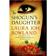 The Shogun's Daughter A Novel of Feudal Japan by Rowland, Laura Joh, 9781250049346