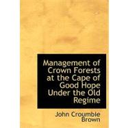 Management of Crown Forests at the Cape of Good Hope Under the Old Regime by Brown, John Croumbie, 9780559049347