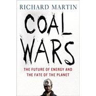 Coal Wars The Future of Energy and the Fate of the Planet by Martin, Richard, 9781137279347
