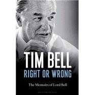Right or Wrong The Memoirs of Lord Bell by Bell, Tim, 9781472909350