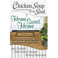 Chicken Soup for the Soul: Home Sweet Home 101 Stories about Hearth, Happiness, and Hard Work by Canfield, Jack; Hansen, Mark Victor; Newmark, Amy, 9781611599350