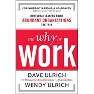 The Why of Work: How Great Leaders Build Abundant Organizations That Win by Ulrich, David; Ulrich, Wendy; Goldsmith, Marshall, 9780071739351