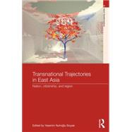 Transnational Trajectories in East Asia: Nation, Citizenship, and Region by Soysal; Yasemin, 9781138819351
