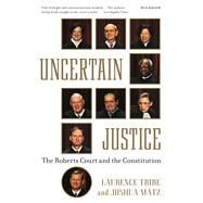 Uncertain Justice The Roberts Court and the Constitution by Tribe, Laurence; Matz, Joshua, 9781250069351