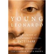 Young Leonardo The Evolution of a Revolutionary Artist, 1472-1499 by Isbouts, Jean-Pierre; Brown, Christopher Heath, 9781250129352