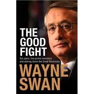 Good Fight: Six Years, Two Prime Ministers and Staring Down the Great Recession by Swan, Wayne, 9781743319352