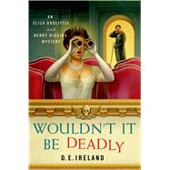 Wouldn't It Be Deadly An Eliza Doolittle and Henry Higgins Mystery by Ireland, D. E., 9781250049353