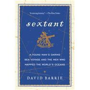 Sextant: A Young Man's Daring Sea Voyage and the Men Who Mapped the World's Oceans by Barrie, David, 9780062279354