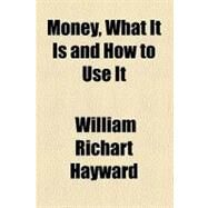 Money, What It Is and How to Use It by Hayward, William R., 9780217789356