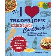 The I Love Trader Joe's College Cookbook 150 Cheap and Easy Gourmet Recipes by Lynn, Andrea, 9781569759356
