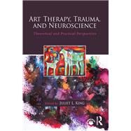 Art Therapy, Trauma, and Neuroscience: Theoretical and Practical Perspectives by King; Juliet L., 9781138839359
