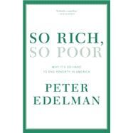 So Rich, So Poor: Why It's So Hard to End Poverty in America by Edelman, Peter, 9781595589361