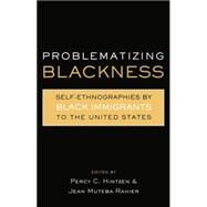 Problematizing Blackness: Self Ethnographies by Black Immigrants to the United States by Rahier,Jean Muteba, 9780415869362