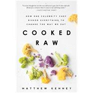Cooked Raw: How One Celebrity Chef Risked Everything to Change the Way We Eat by Kenney, Matthew, 9781939629364