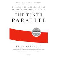 The Tenth Parallel Dispatches from the Fault Line Between Christianity and Islam by Griswold, Eliza, 9780312569365