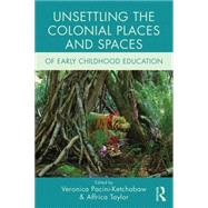 Unsettling the Colonial Places and Spaces of Early Childhood Education by Pacini-Ketchabaw; Veronica, 9781138779365