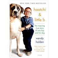 Haatchi & Little B The Inspiring True Story of One Boy and His Dog by Holden, Wendy, 9781250069368