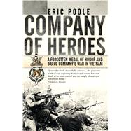 Company of Heroes A Forgotten Medal of Honor and Bravo Company's War in Vietnam by Poole, Eric, 9781472819369