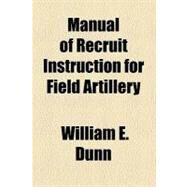 Manual of Recruit Instruction for Field Artillery by Dunn, William E., 9780217849371