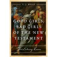 Good Girls, Bad Girls of the New Testament by Wray, T. J., 9781442219373
