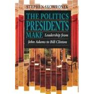 The Politics Presidents Make by Skowronek, Stephen, 9780674689374