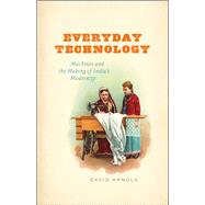 Everyday Technology: Machines and the Making of India's Modernity by Arnold, David, 9780226269375