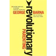 Revolutionary Parenting: Raising Your Kids to Become Spiritual Champions by Barna, George, 9781414339375