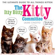 The Itty Bitty Kitty Committee The Ultimate Guide to All Things Kitten by Cinotto, Laurie, 9781596439375