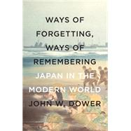 Ways of Forgetting, Ways of Remembering by Dower, John W., 9781595589378