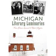 Michigan Literary Luminaries: From Elmore Leonard to Robert Hayden by Clark, Anna, 9781626199378
