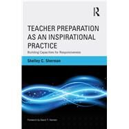 Teacher Preparation as an Inspirational Practice: Building Capacities for Responsiveness by Sherman; Shelley C., 9780415519380