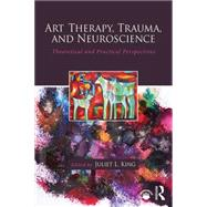 Art Therapy, Trauma, and Neuroscience: Theoretical and Practical Perspectives by King; Juliet L., 9781138839380