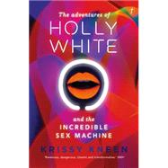 The Adventures of Holly White and the Incredible Sex Machine by Kneen, Krissy, 9781922079381