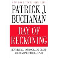 Day of Reckoning How Hubris, Ideology, and Greed Are Tearing America Apart by Buchanan, Patrick J., 9780312539382