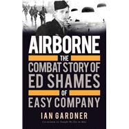 Airborne The Combat Story of Ed Shames of Easy Company by Gardner, Ian; Shames, Ed; Shames, Ed, 9781472819383