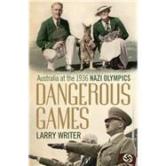 Dangerous Games: Australia at the 1936 Nazi Olympics by Writer, Larry, 9781743319383