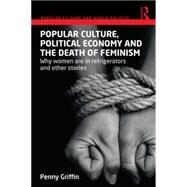 Popular Culture, Political Economy and the Death of Feminism: Why Women Are in Refrigerators and Other Stories by Griffin; Penny, 9780415719384