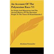 Account of the Polynesian Race V1 : Its Origin and Migrations and the Ancient History of the Hawaiian People to the Times of Kamehameha I by Fornander, Abraham, 9780548169384