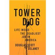Tower Dog Life Inside the Deadliest Job in America by Delaney, Douglas Scott, 9781619029385