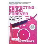 Perfecting Sound Forever An Aural History of Recorded Music by Milner, Greg, 9780865479388