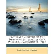 One Year's Analysis of the Different Enterprises on a Wisconsin Accredited Farm by Lipscomb, James Napolean, 9781148449388