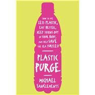 Plastic Purge How to Use Less Plastic, Eat Better, Keep Toxins Out of Your Body, and Help Save the Sea Turtles! by SanClements, Michael, 9781250029393